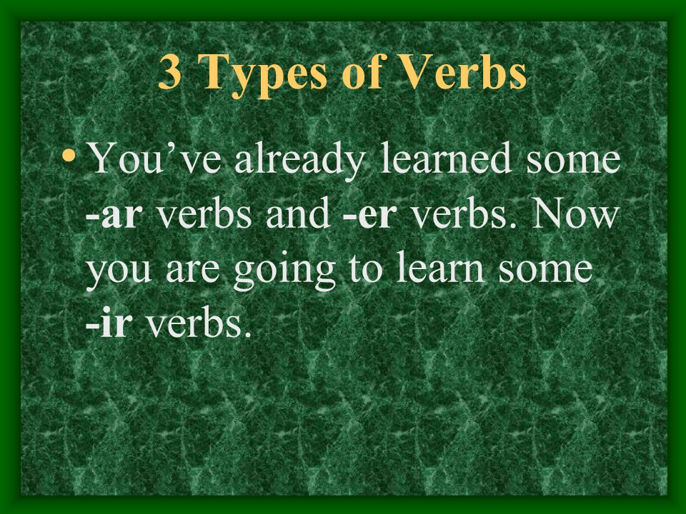 3 Types of Verbs You've already learned some -ar verbs and -er verbs.