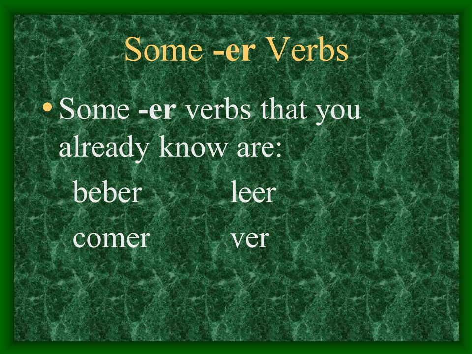 Some -er Verbs Some -er verbs that you already know are: beber leer