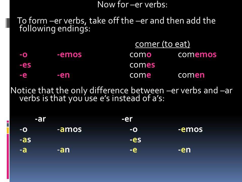 Now for –er verbs: To form –er verbs, take off the –er and then add the following endings: comer (to eat) -o -emos como comemos -es comes -e -en come comen Notice that the only difference between –er verbs and –ar verbs is that you use e's instead of a's: -ar -er -o -amos -o -emos -as -es -a -an -e -en