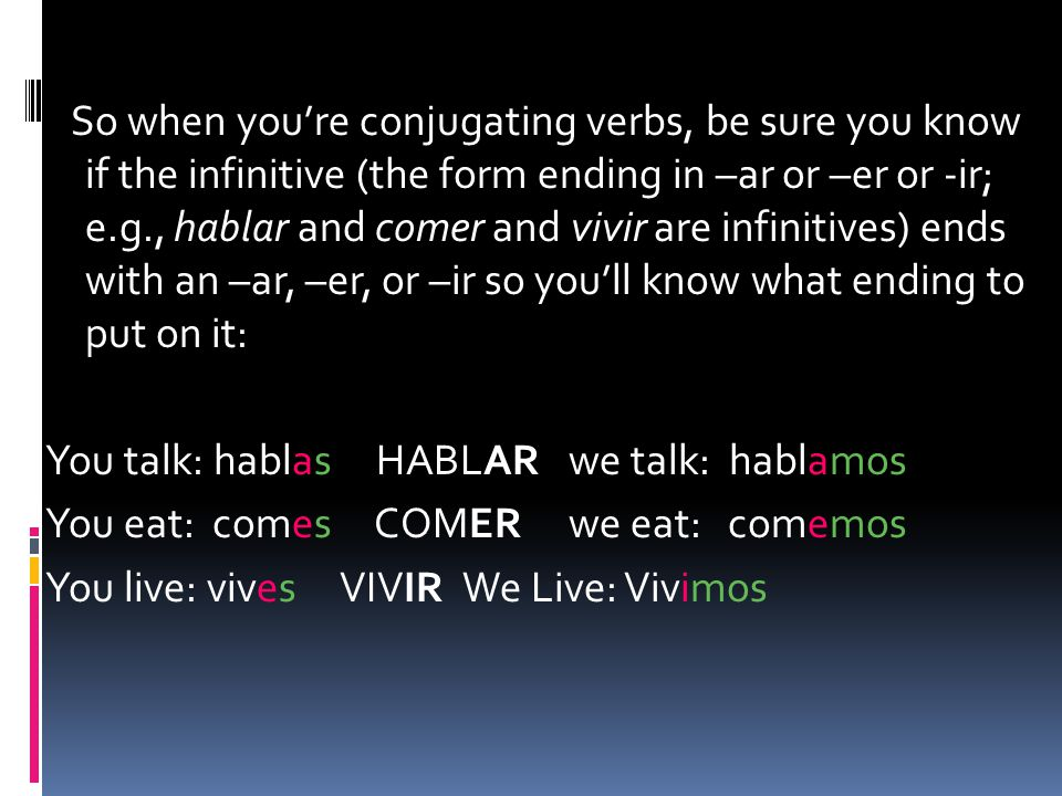 So when you're conjugating verbs, be sure you know if the infinitive (the form ending in –ar or –er or -ir; e.g., hablar and comer and vivir are infinitives) ends with an –ar, –er, or –ir so you'll know what ending to put on it: You talk: hablas HABLAR we talk: hablamos You eat: comes COMER we eat: comemos You live: vives VIVIR We Live: Vivimos
