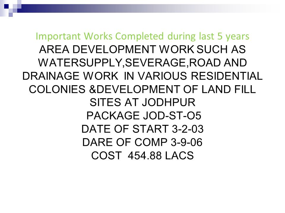 Important Works Completed during last 5 years AREA DEVELOPMENT WORK SUCH AS WATERSUPPLY,SEVERAGE,ROAD AND DRAINAGE WORK IN VARIOUS RESIDENTIAL COLONIES &DEVELOPMENT OF LAND FILL SITES AT JODHPUR PACKAGE JOD-ST-O5 DATE OF START 3-2-03 DARE OF COMP 3-9-06 COST 454.88 LACS