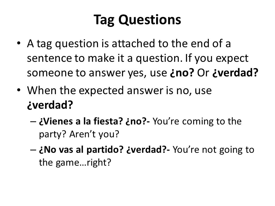 Tag Questions A tag question is attached to the end of a sentence to make it a question. If you expect someone to answer yes, use ¿no Or ¿verdad
