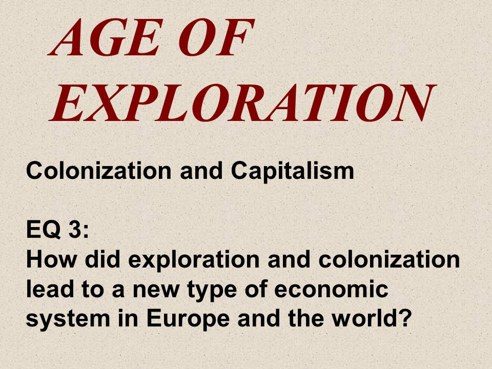 AGE OF EXPLORATION Colonization and Capitalism EQ 3: