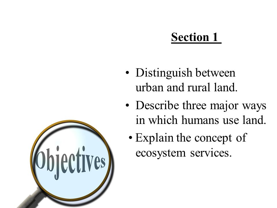 Section 1 Distinguish between urban and rural land. Describe three major ways in which humans use land.