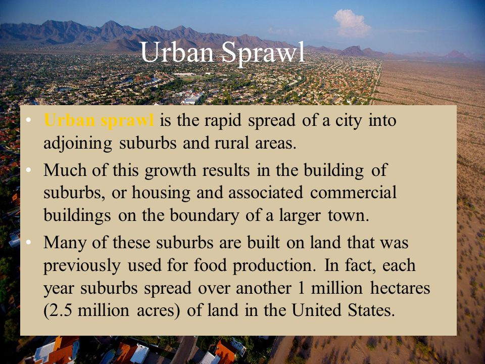 Urban Sprawl Urban sprawl is the rapid spread of a city into adjoining suburbs and rural areas.