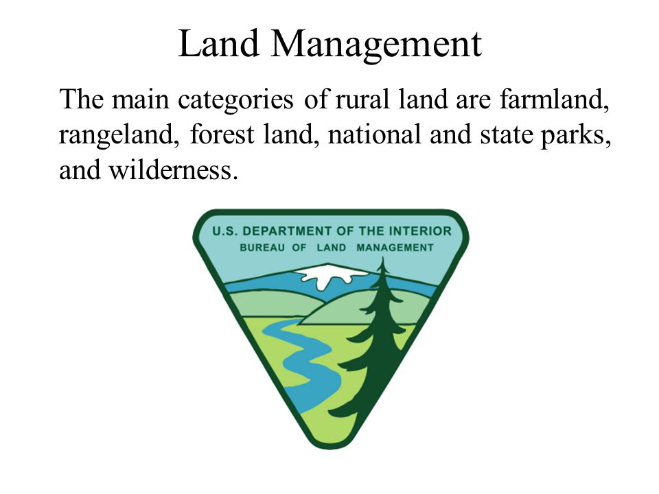 Land Management The main categories of rural land are farmland, rangeland, forest land, national and state parks, and wilderness.