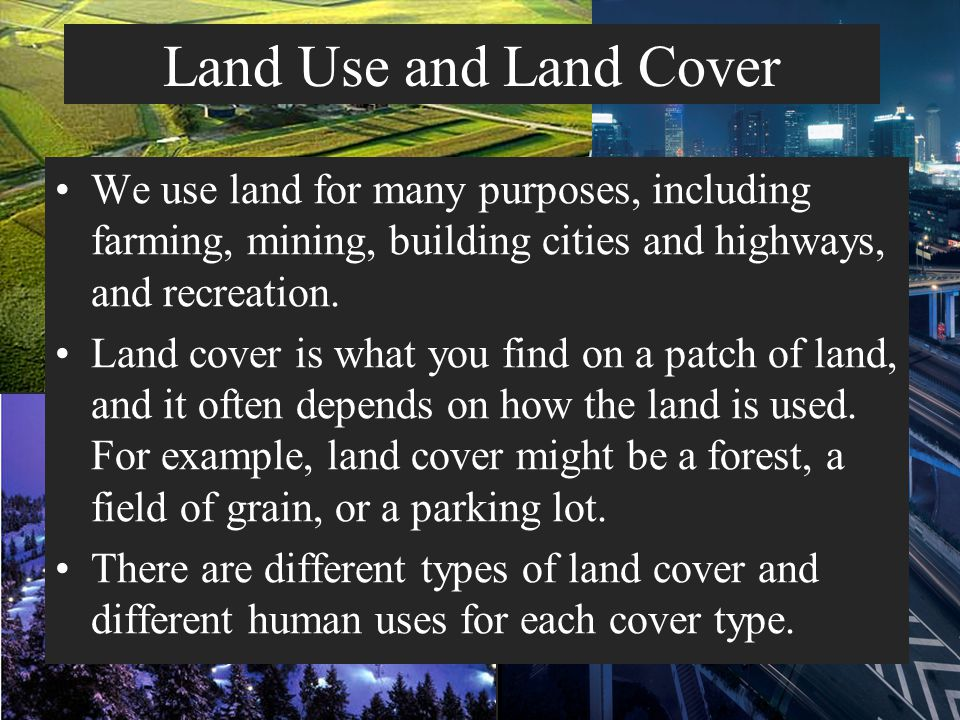 Land Use and Land Cover We use land for many purposes, including farming, mining, building cities and highways, and recreation.