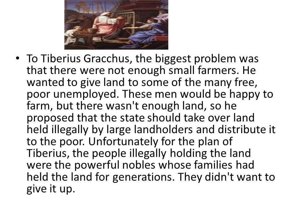 To Tiberius Gracchus, the biggest problem was that there were not enough small farmers.