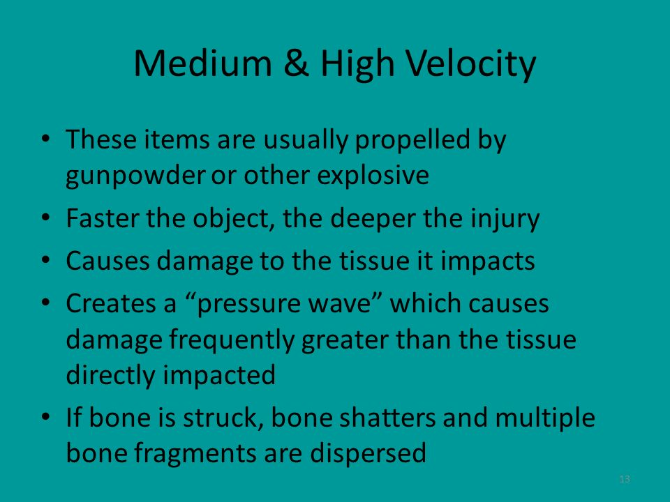 Medium & High Velocity These items are usually propelled by gunpowder or other explosive. Faster the object, the deeper the injury.
