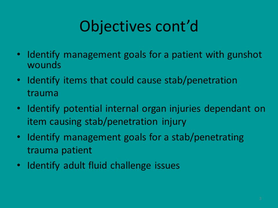 Objectives cont'd Identify management goals for a patient with gunshot wounds. Identify items that could cause stab/penetration trauma.