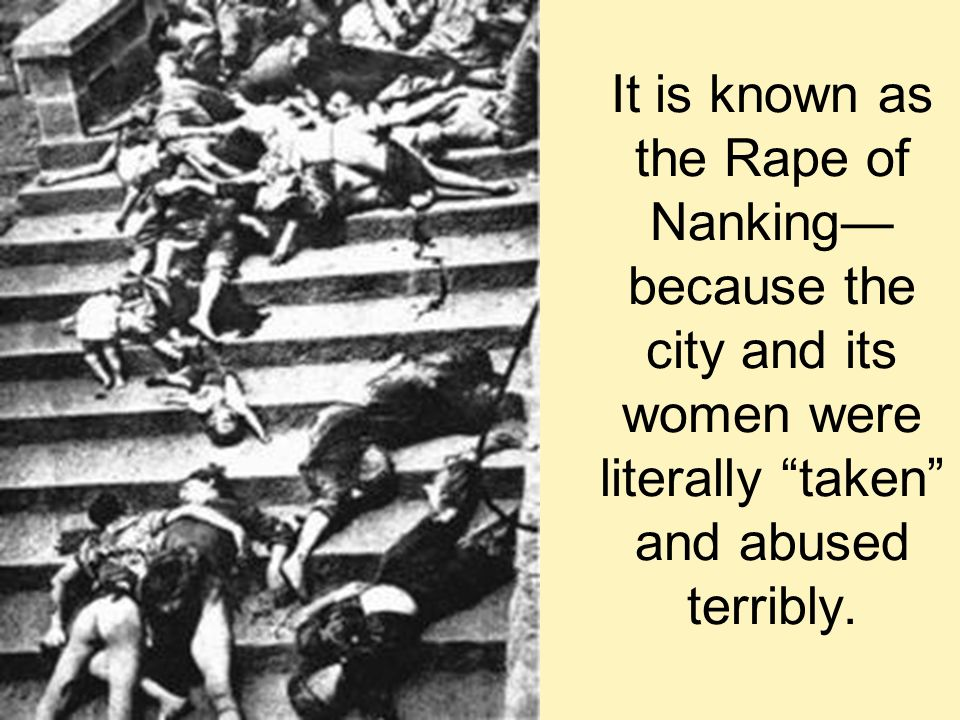 It is known as the Rape of Nanking—because the city and its women were literally taken and abused terribly.