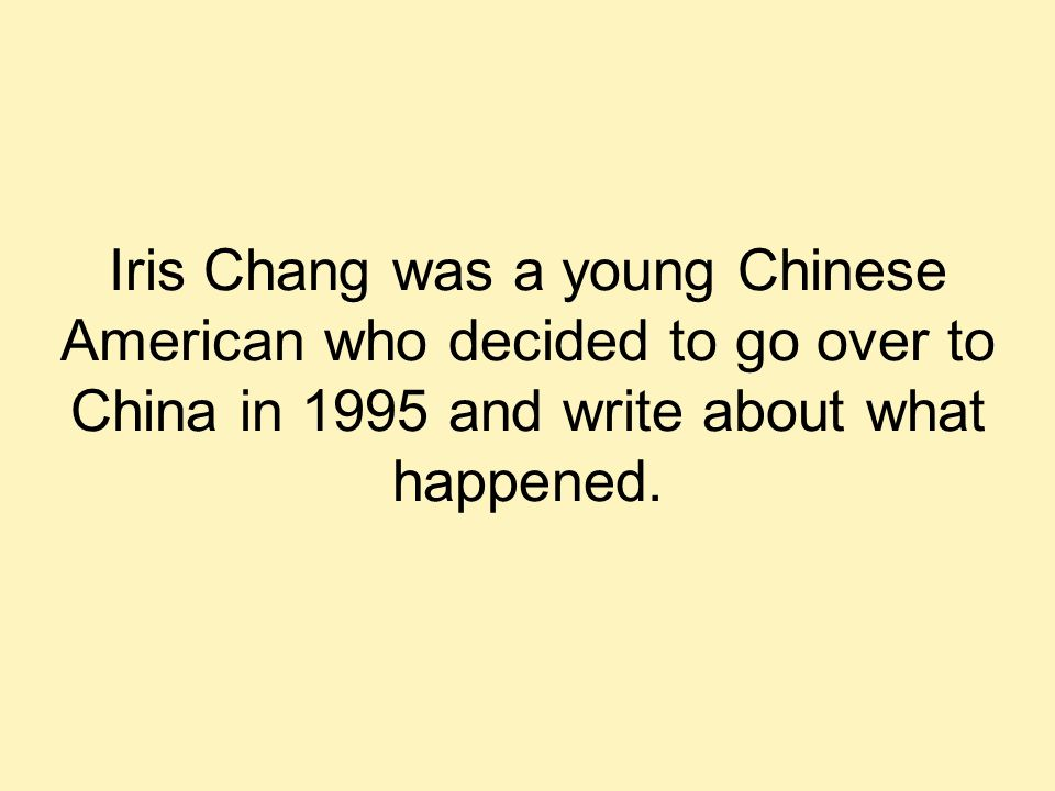 Iris Chang was a young Chinese American who decided to go over to China in 1995 and write about what happened.