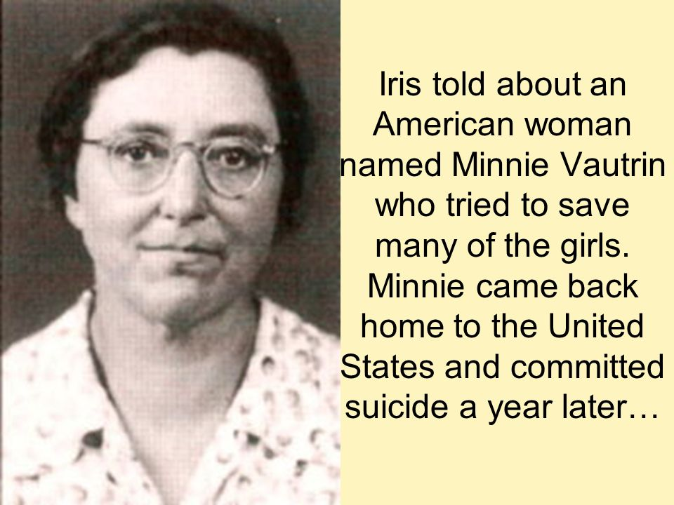 Iris told about an American woman named Minnie Vautrin who tried to save many of the girls.