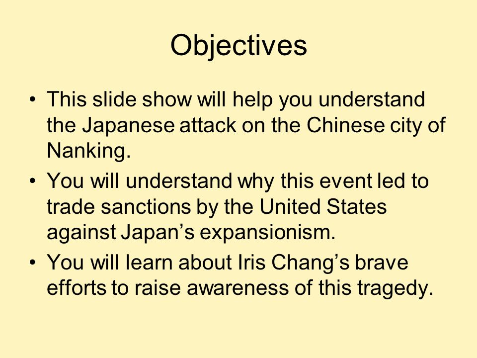 Objectives This slide show will help you understand the Japanese attack on the Chinese city of Nanking.