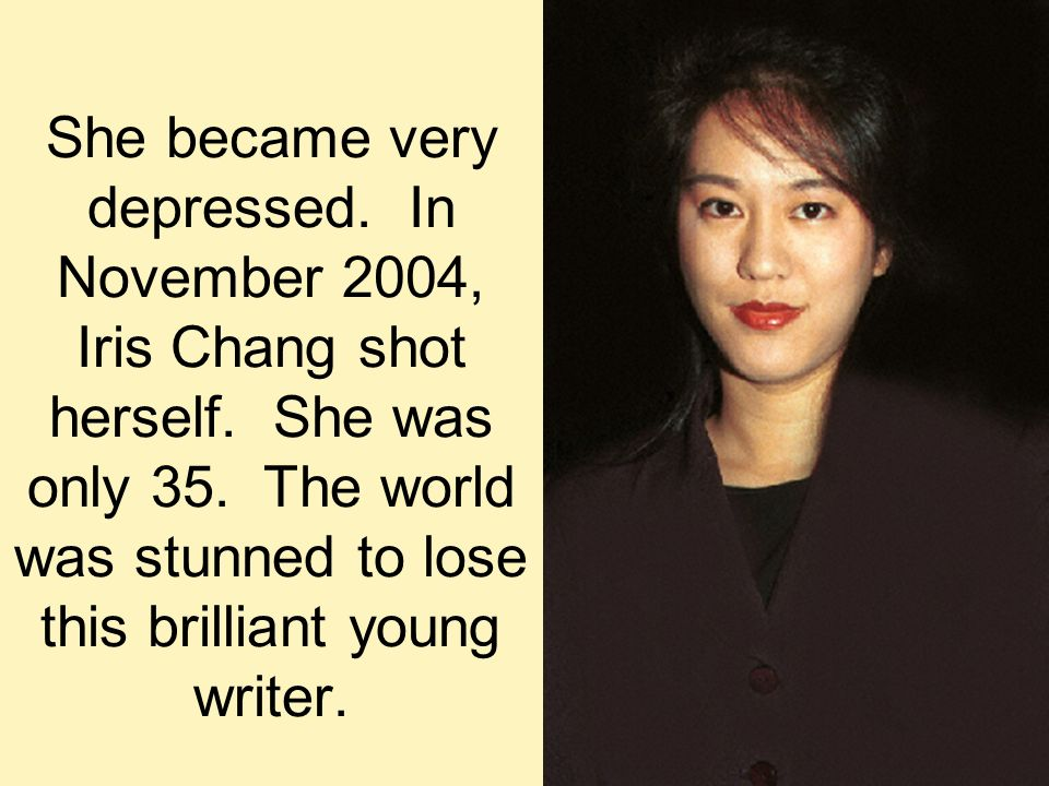 She became very depressed. In November 2004, Iris Chang shot herself