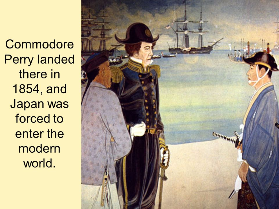 Commodore Perry landed there in 1854, and Japan was forced to enter the modern world.