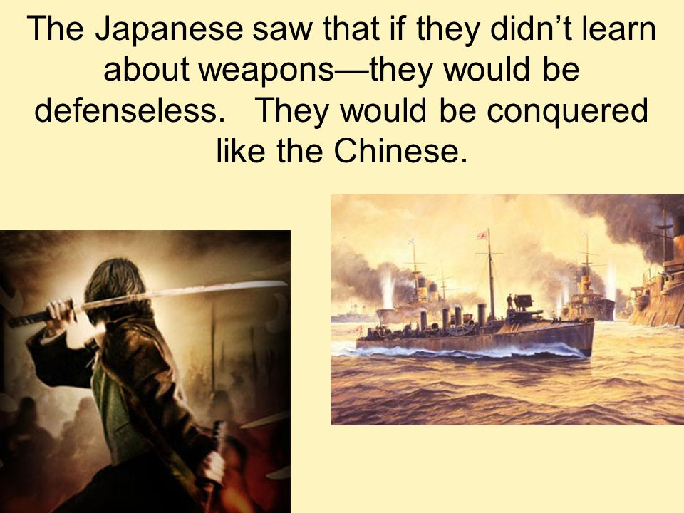 The Japanese saw that if they didn't learn about weapons—they would be defenseless.