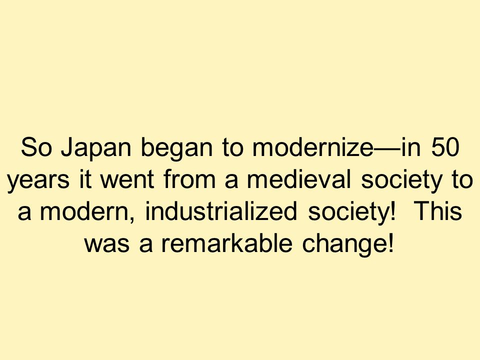 So Japan began to modernize—in 50 years it went from a medieval society to a modern, industrialized society.