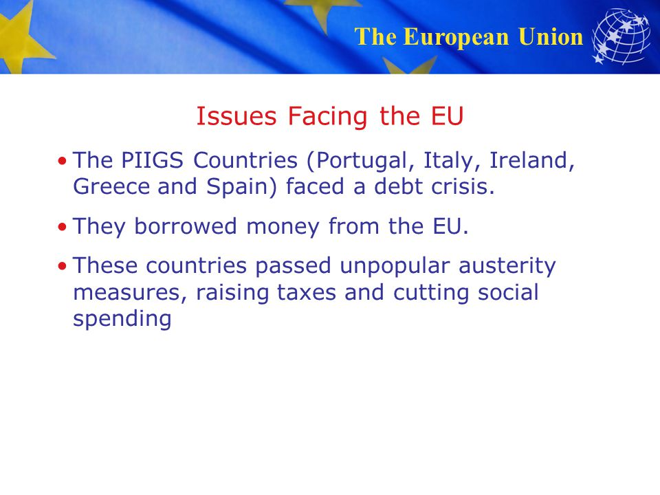 Issues Facing the EU The PIIGS Countries (Portugal, Italy, Ireland, Greece and Spain) faced a debt crisis.