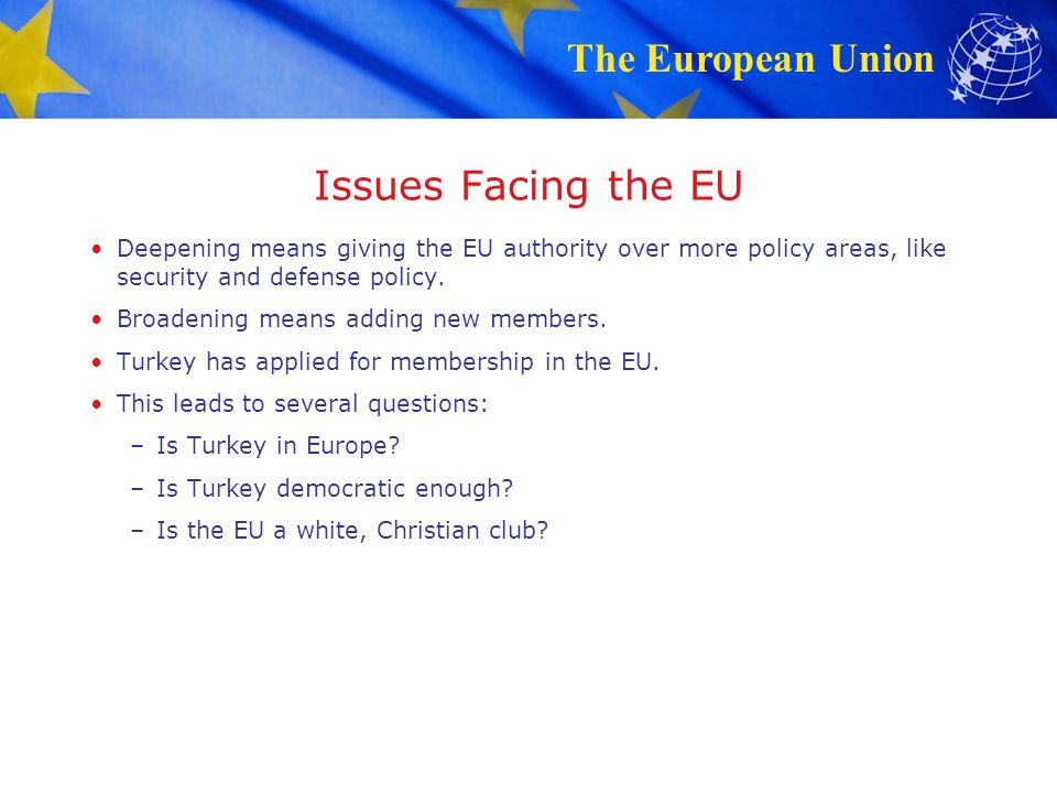 Issues Facing the EU Deepening means giving the EU authority over more policy areas, like security and defense policy.