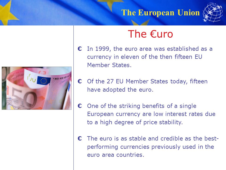 The €uro € In 1999, the euro area was established as a currency in eleven of the then fifteen EU Member States.