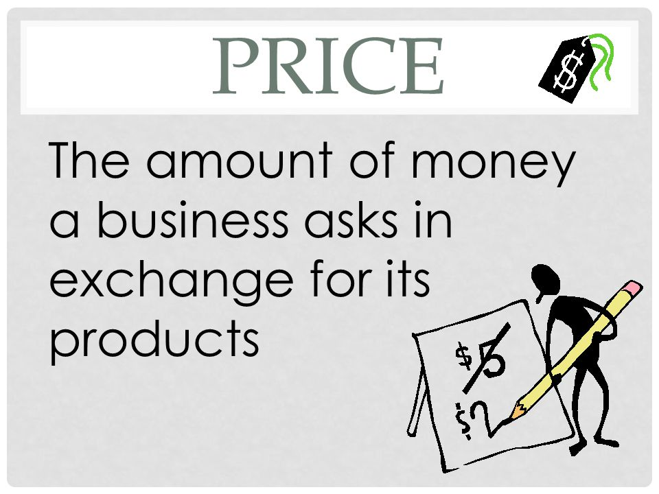 price The amount of money a business asks in exchange for its products