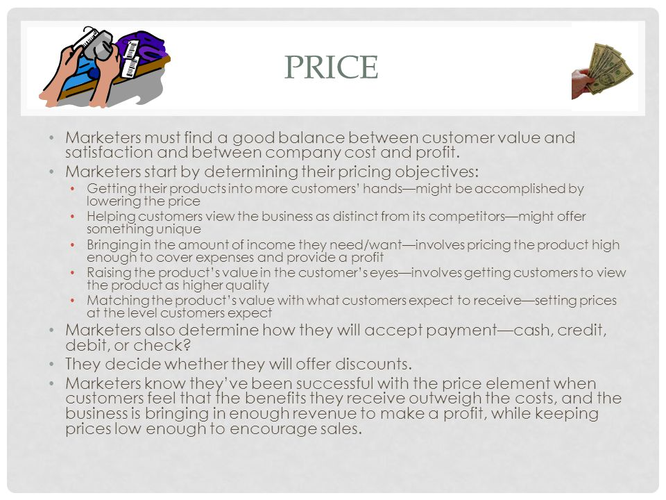 pRICE Marketers must find a good balance between customer value and satisfaction and between company cost and profit.