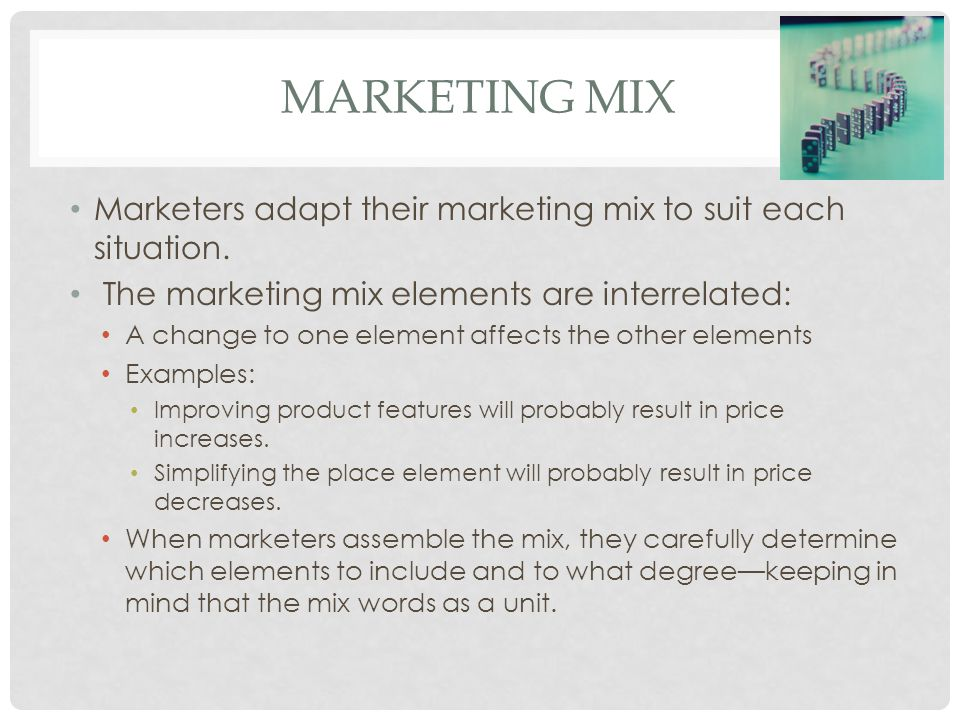 Marketing Mix Marketers adapt their marketing mix to suit each situation. The marketing mix elements are interrelated: