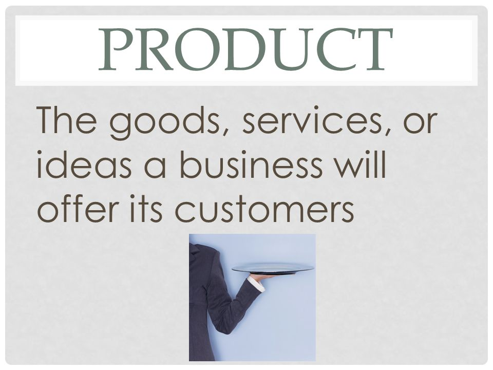 product The goods, services, or ideas a business will offer its customers