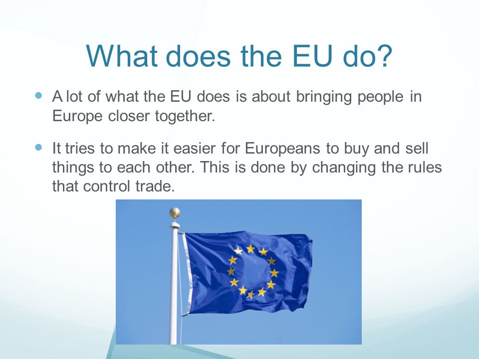 What does the EU do A lot of what the EU does is about bringing people in Europe closer together.
