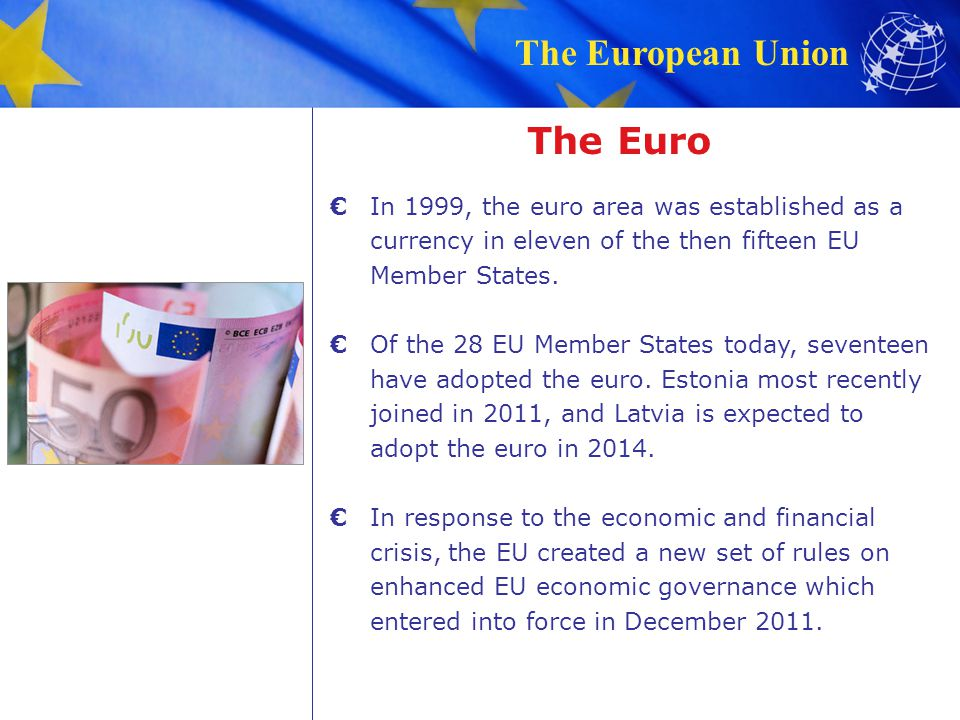The Euro € In 1999, the euro area was established as a currency in eleven of the then fifteen EU Member States.