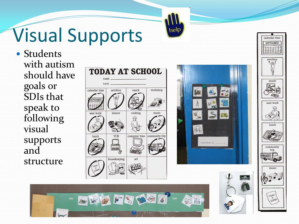 Visual Supports Students with autism should have goals or SDIs that speak to following visual supports and structure.