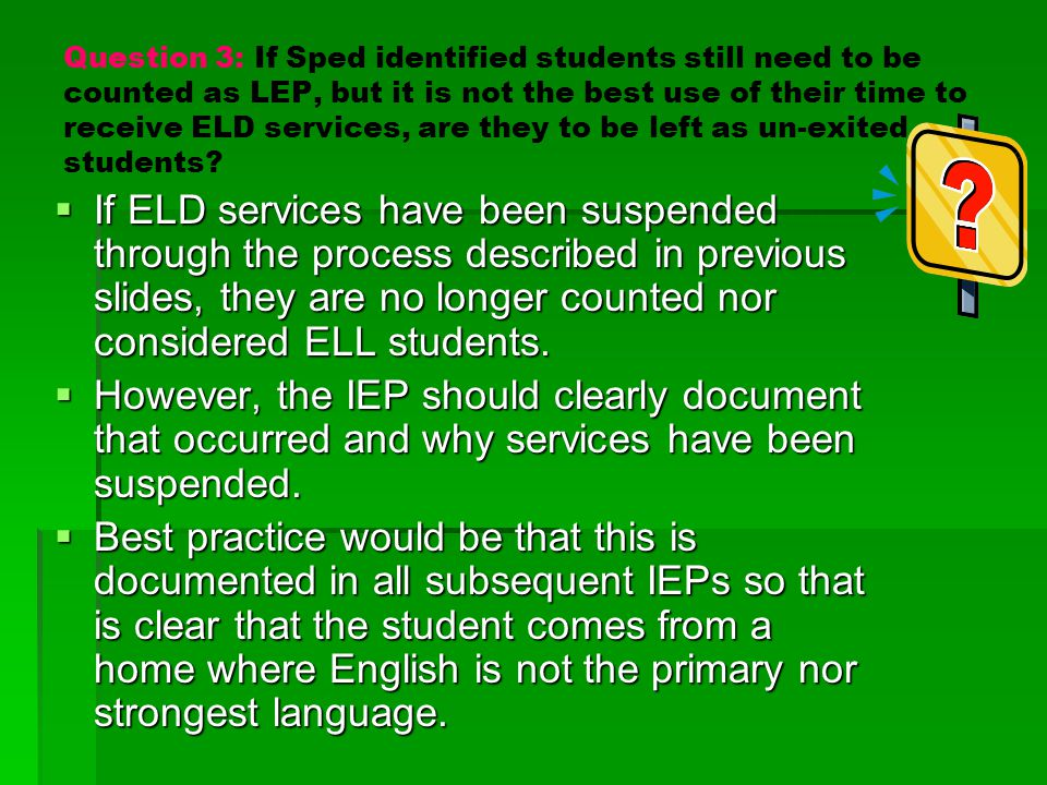 Question 3: If Sped identified students still need to be counted as LEP, but it is not the best use of their time to receive ELD services, are they to be left as un-exited students