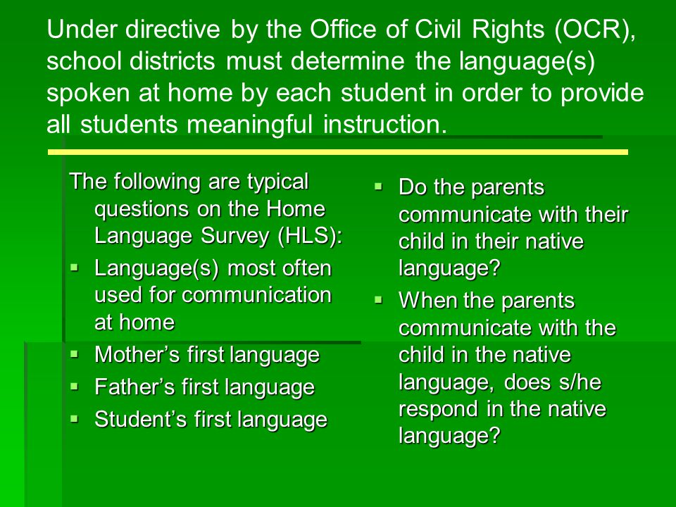 Under directive by the Office of Civil Rights (OCR), school districts must determine the language(s) spoken at home by each student in order to provide all students meaningful instruction.