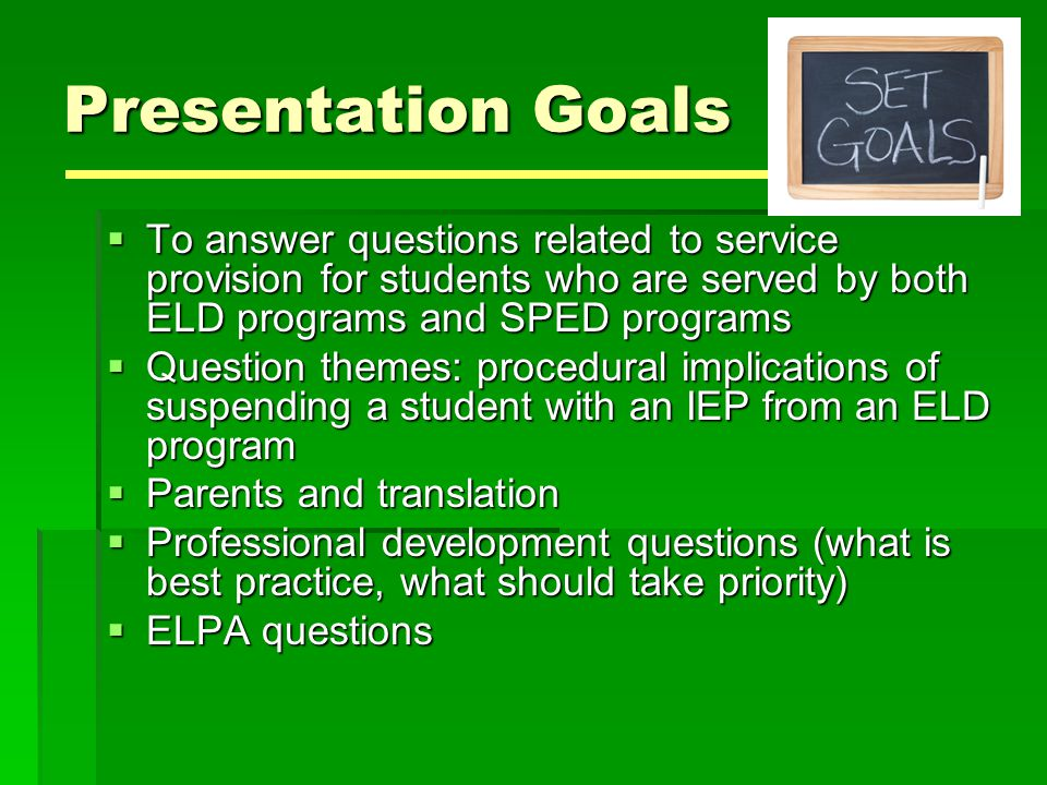 Presentation Goals To answer questions related to service provision for students who are served by both ELD programs and SPED programs.