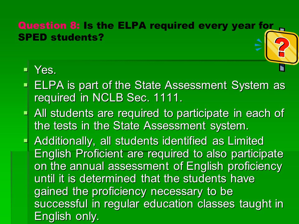 Question 8: Is the ELPA required every year for SPED students