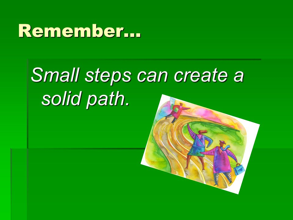 Small steps can create a solid path.