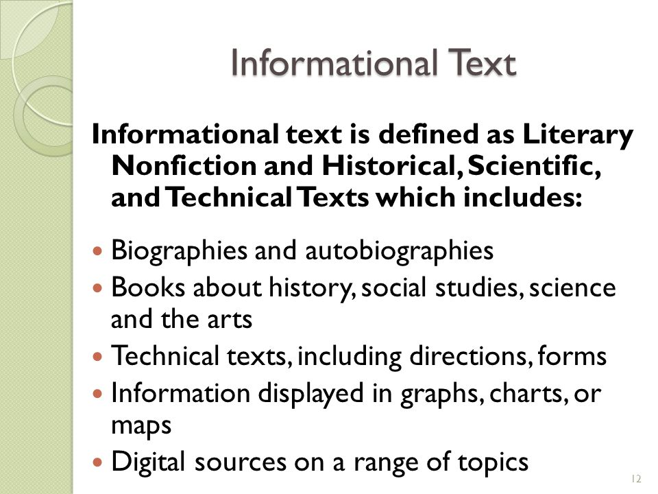 Informational Text Informational text is defined as Literary Nonfiction and Historical, Scientific, and Technical Texts which includes: