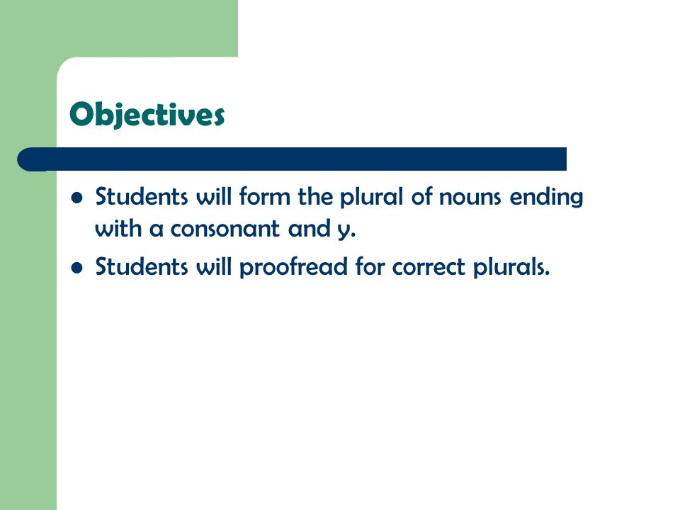 Objectives Students will form the plural of nouns ending with a consonant and y.