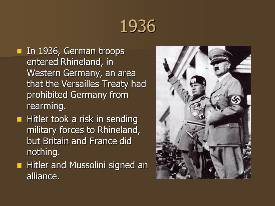1936 In 1936, German troops entered Rhineland, in Western Germany, an area that the Versailles Treaty had prohibited Germany from rearming.