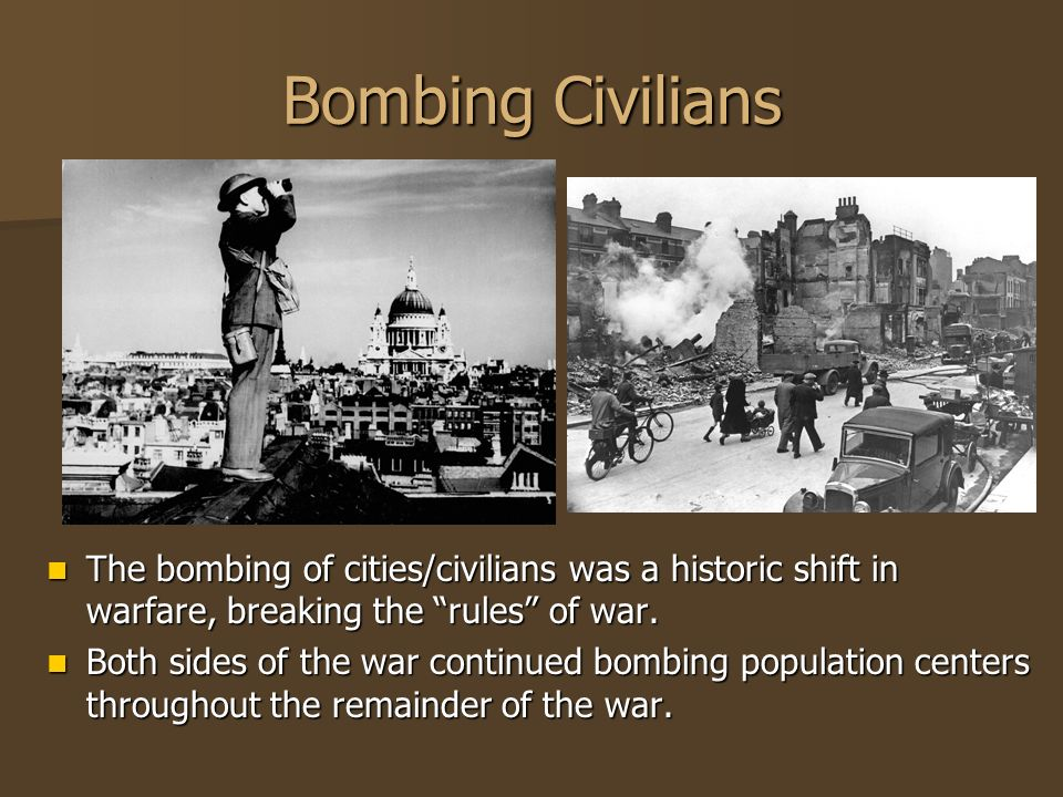 Bombing Civilians The bombing of cities/civilians was a historic shift in warfare, breaking the rules of war.