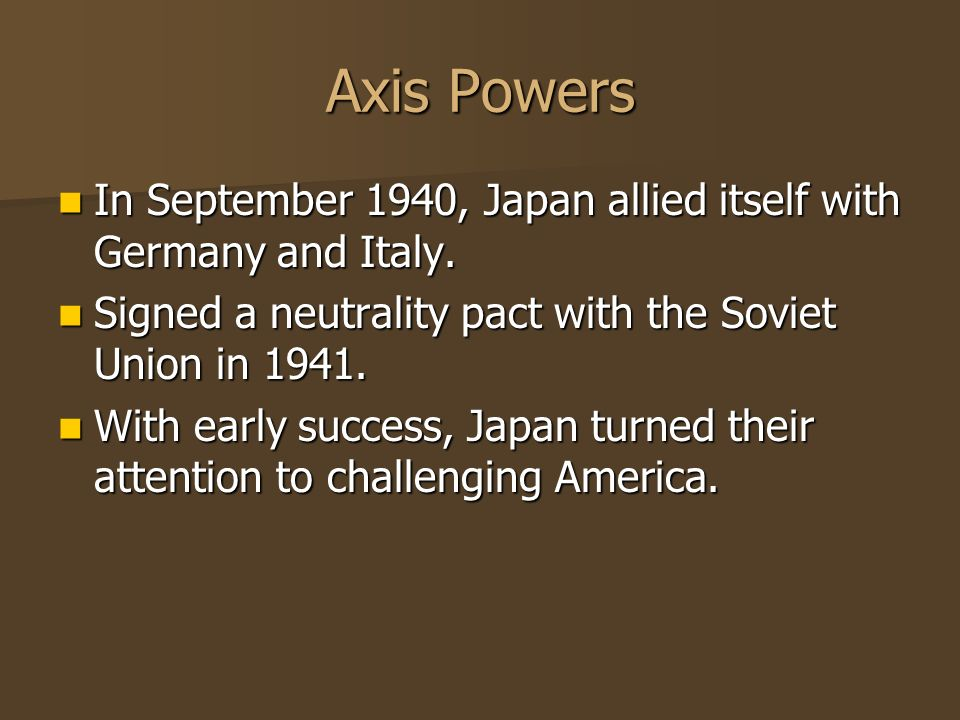 Axis Powers In September 1940, Japan allied itself with Germany and Italy. Signed a neutrality pact with the Soviet Union in 1941.