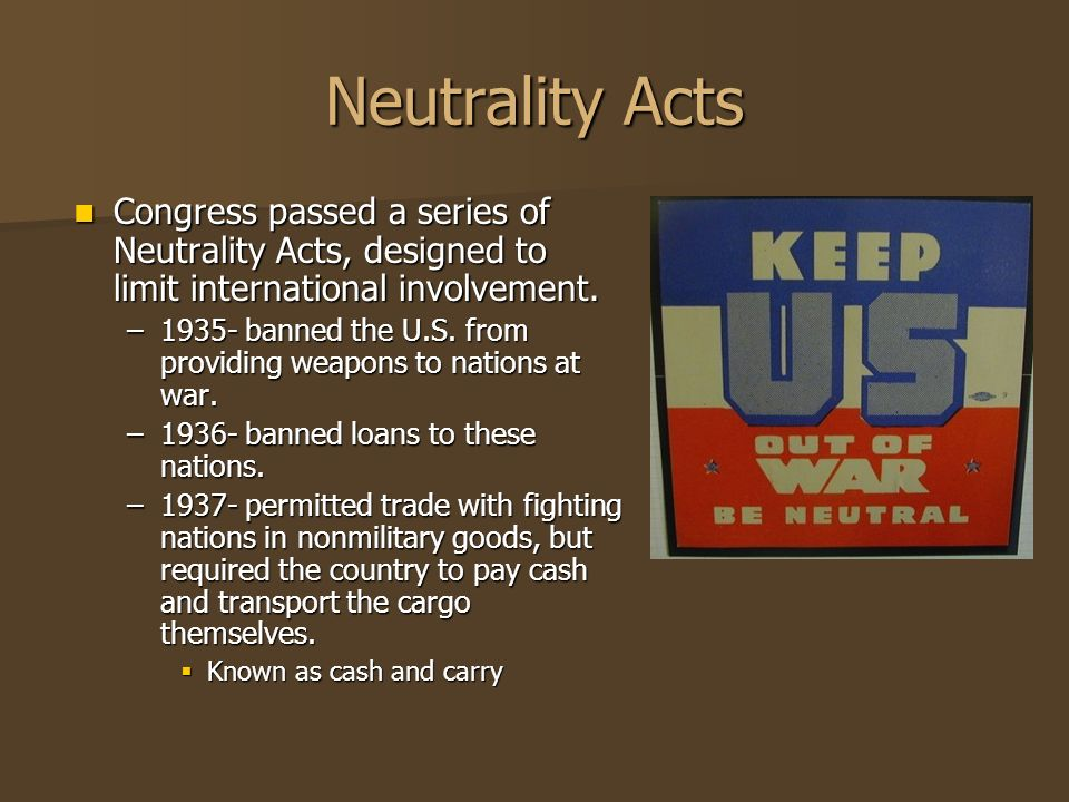 Neutrality Acts Congress passed a series of Neutrality Acts, designed to limit international involvement.