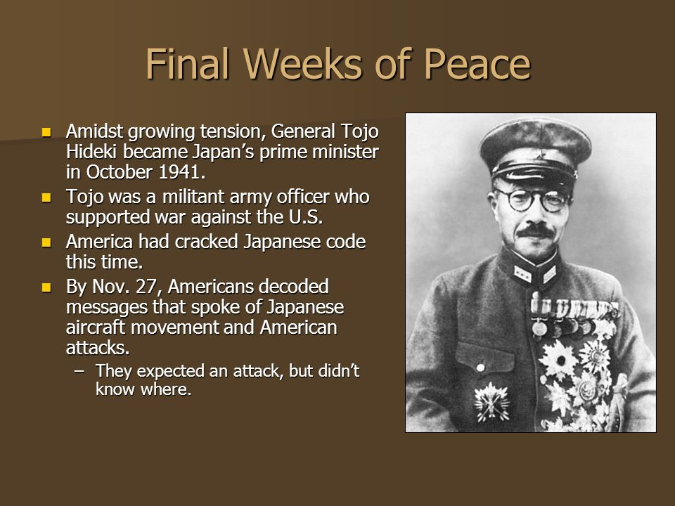 Final Weeks of Peace Amidst growing tension, General Tojo Hideki became Japan's prime minister in October 1941.