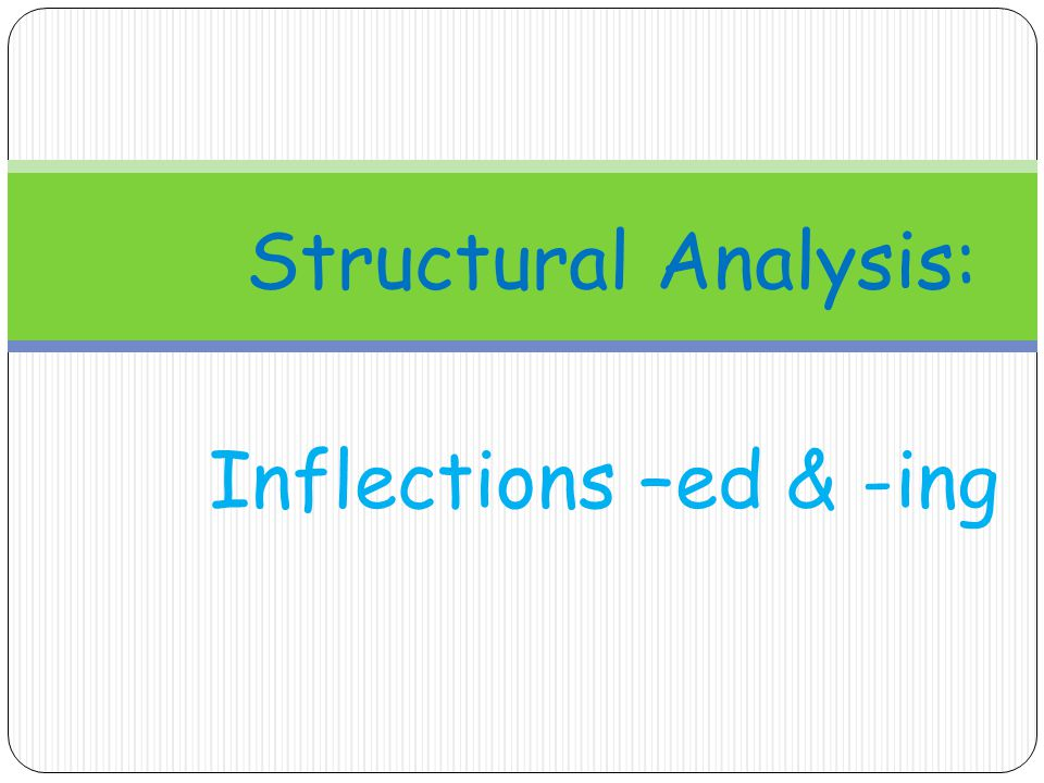 Structural Analysis: Inflections –ed & -ing