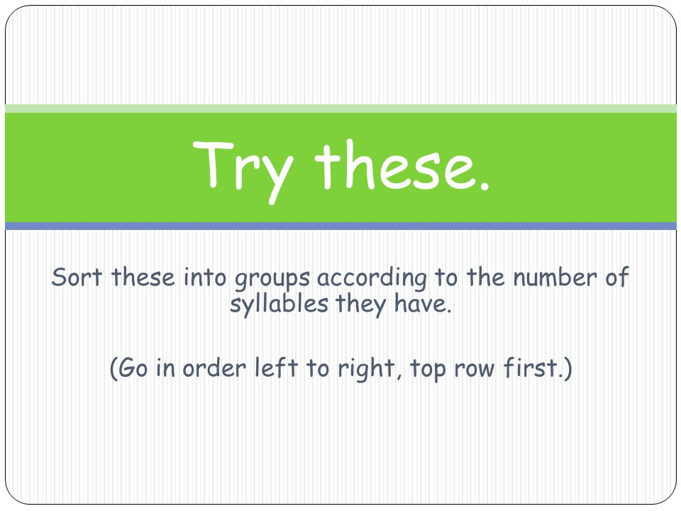 Try these. Sort these into groups according to the number of syllables they have.