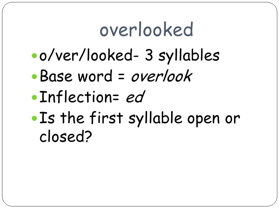 overlooked o/ver/looked- 3 syllables Base word = overlook