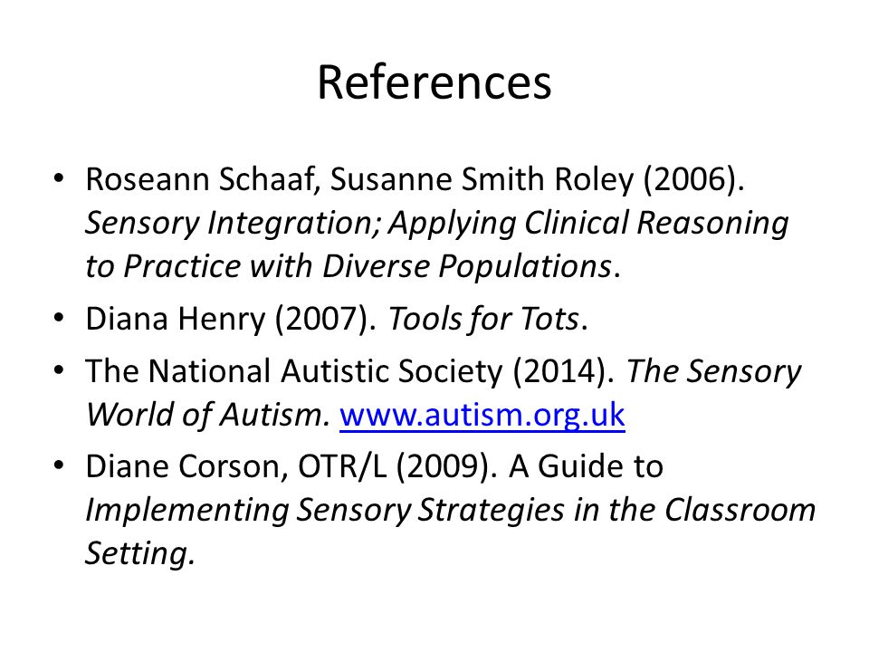 References Roseann Schaaf, Susanne Smith Roley (2006). Sensory Integration; Applying Clinical Reasoning to Practice with Diverse Populations.