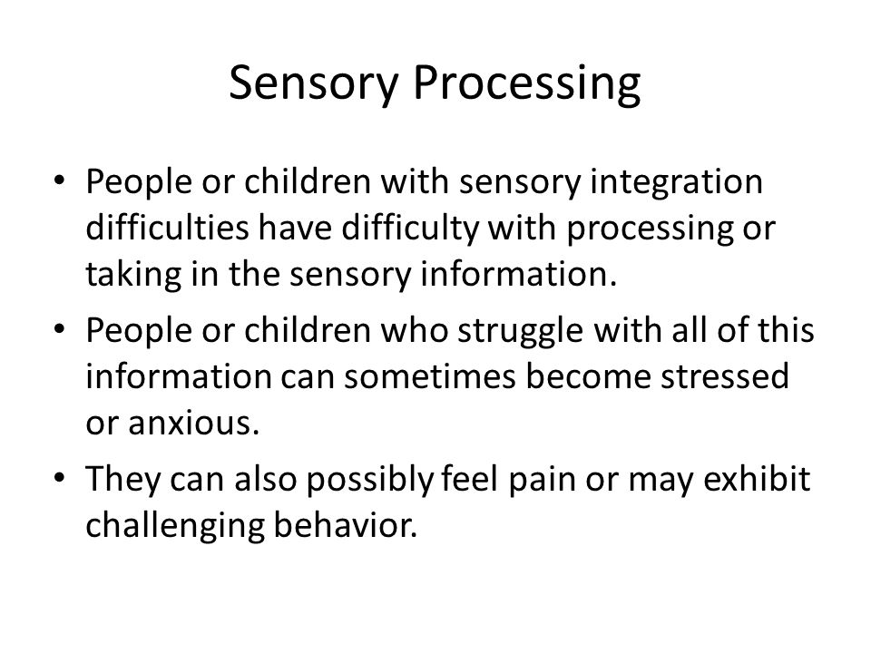 Sensory Processing People or children with sensory integration difficulties have difficulty with processing or taking in the sensory information.