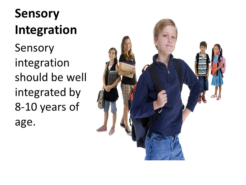 Sensory Integration Sensory integration should be well integrated by 8-10 years of age.